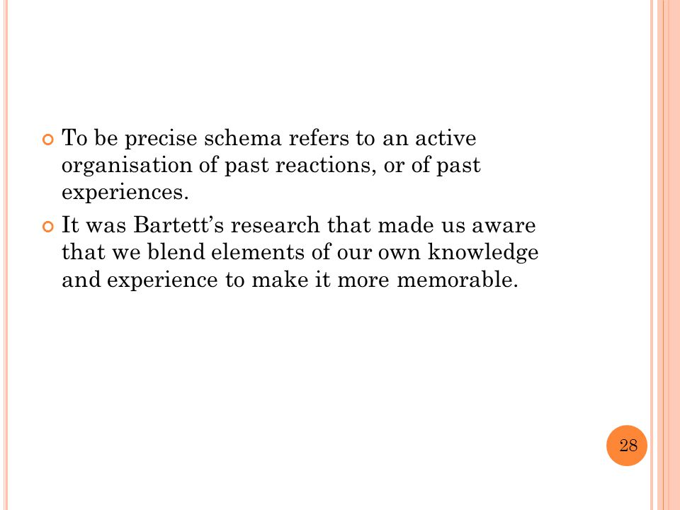 To be precise schema refers to an active organisation of past reactions, or of past experiences.
