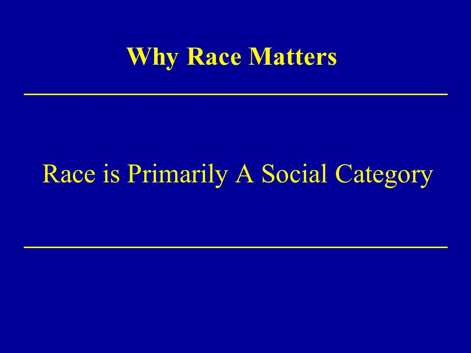 Why Race Matters Race is Primarily A Social Category