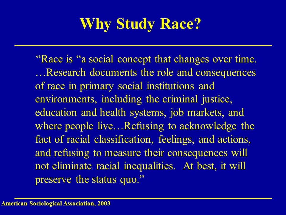 Why Study Race. Race is a social concept that changes over time.