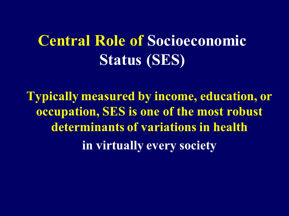 Central Role of Socioeconomic Status (SES) Typically measured by income, education, or occupation, SES is one of the most robust determinants of variations in health in virtually every society