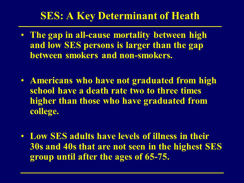 SES: A Key Determinant of Heath The gap in all-cause mortality between high and low SES persons is larger than the gap between smokers and non-smokers.