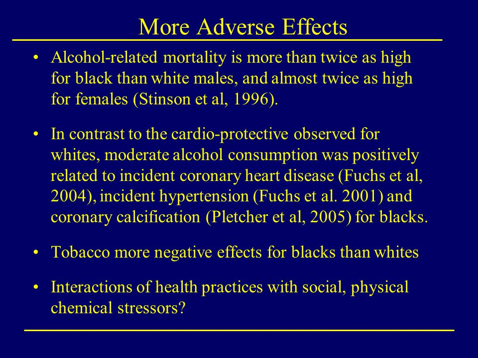 More Adverse Effects Alcohol-related mortality is more than twice as high for black than white males, and almost twice as high for females (Stinson et al, 1996).