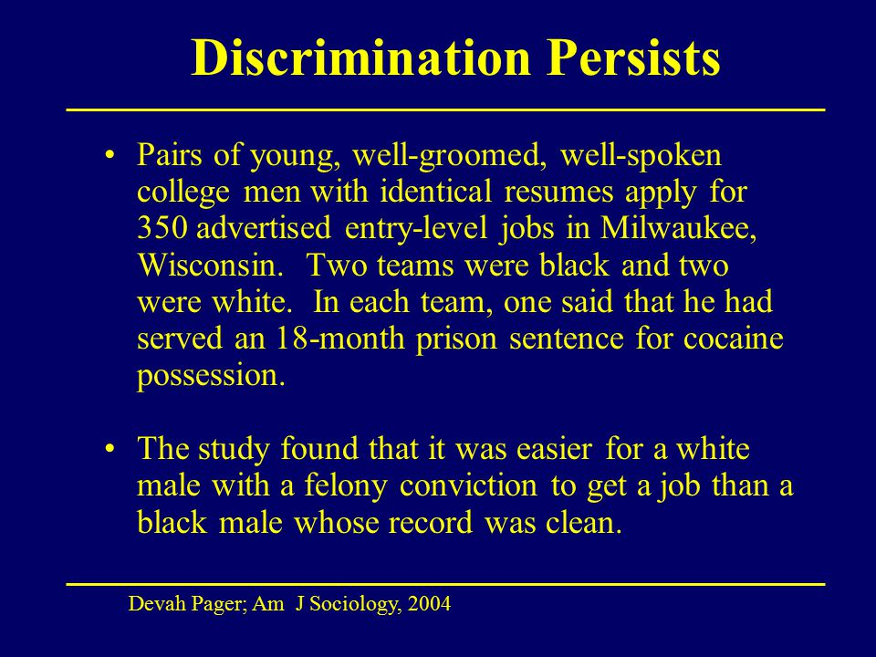 Discrimination Persists Pairs of young, well-groomed, well-spoken college men with identical resumes apply for 350 advertised entry-level jobs in Milwaukee, Wisconsin.