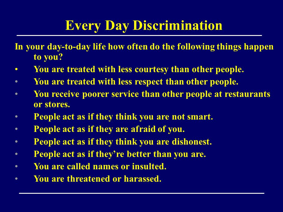 Every Day Discrimination In your day-to-day life how often do the following things happen to you.