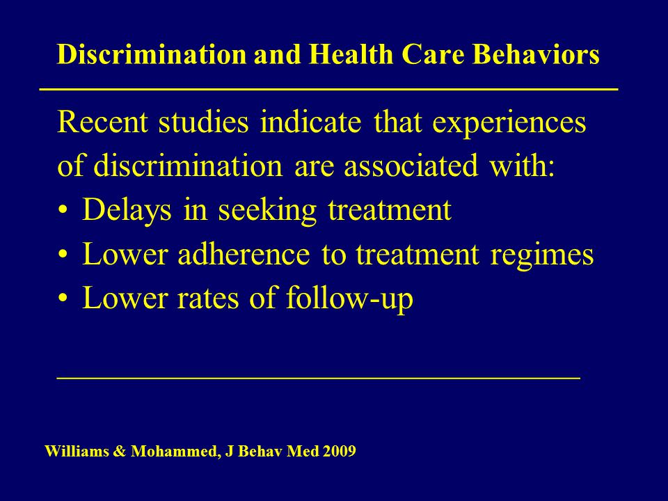 Discrimination and Health Care Behaviors Recent studies indicate that experiences of discrimination are associated with: Delays in seeking treatment Lower adherence to treatment regimes Lower rates of follow-up _______________________________________________ Williams & Mohammed, J Behav Med 2009