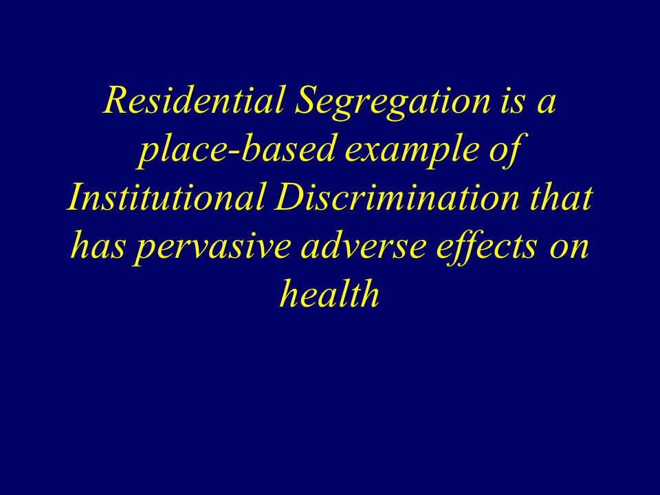 Residential Segregation is a place-based example of Institutional Discrimination that has pervasive adverse effects on health