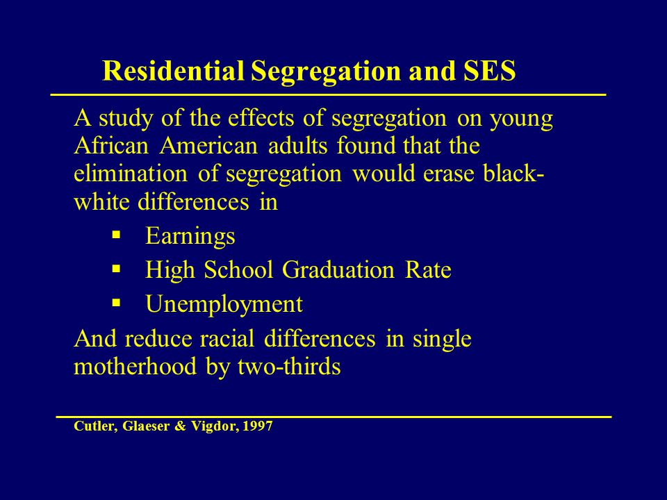Residential Segregation and SES A study of the effects of segregation on young African American adults found that the elimination of segregation would erase black- white differences in  Earnings  High School Graduation Rate  Unemployment And reduce racial differences in single motherhood by two-thirds Cutler, Glaeser & Vigdor, 1997