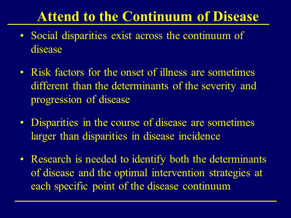 Attend to the Continuum of Disease Social disparities exist across the continuum of disease Risk factors for the onset of illness are sometimes different than the determinants of the severity and progression of disease Disparities in the course of disease are sometimes larger than disparities in disease incidence Research is needed to identify both the determinants of disease and the optimal intervention strategies at each specific point of the disease continuum