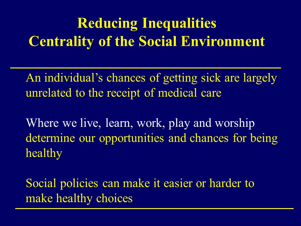 Reducing Inequalities Centrality of the Social Environment An individual's chances of getting sick are largely unrelated to the receipt of medical care Where we live, learn, work, play and worship determine our opportunities and chances for being healthy Social policies can make it easier or harder to make healthy choices
