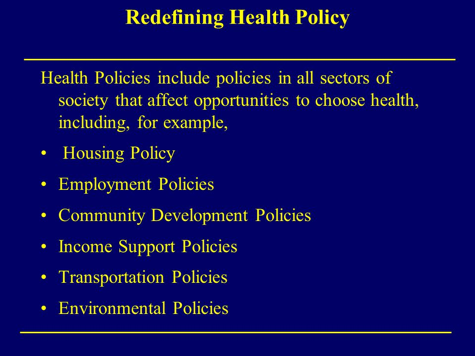 Redefining Health Policy Health Policies include policies in all sectors of society that affect opportunities to choose health, including, for example, Housing Policy Employment Policies Community Development Policies Income Support Policies Transportation Policies Environmental Policies