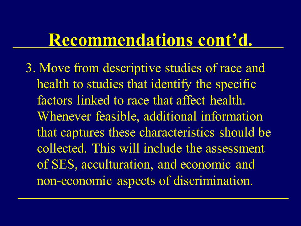 3. Move from descriptive studies of race and health to studies that identify the specific factors linked to race that affect health. Whenever feasible