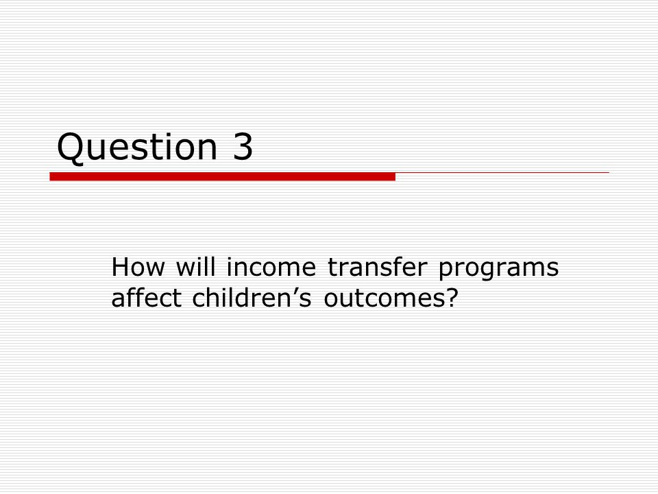 Question 3 How will income transfer programs affect children's outcomes