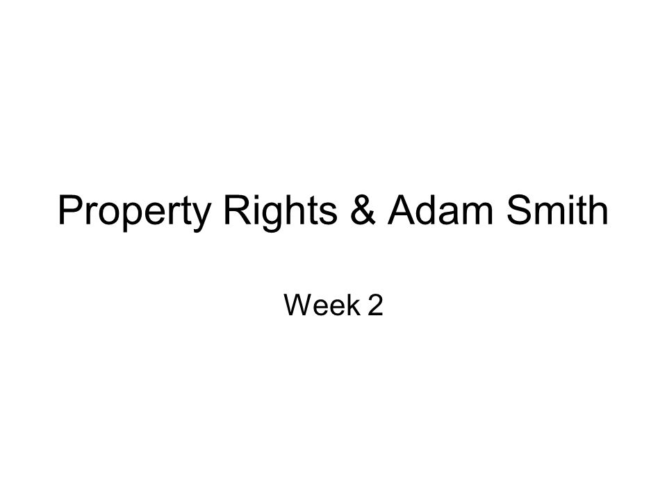 Property Rights & Adam Smith Week 2