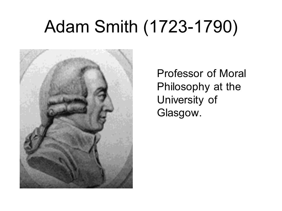 Adam Smith (1723-1790) Professor of Moral Philosophy at the University of Glasgow.