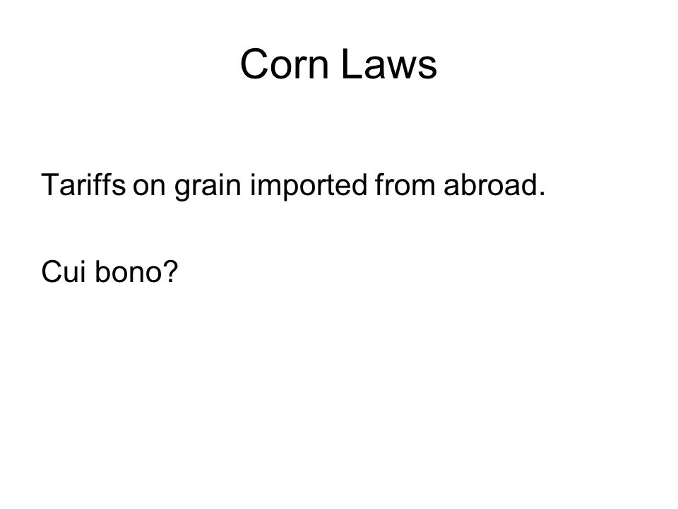 Corn Laws Tariffs on grain imported from abroad. Cui bono