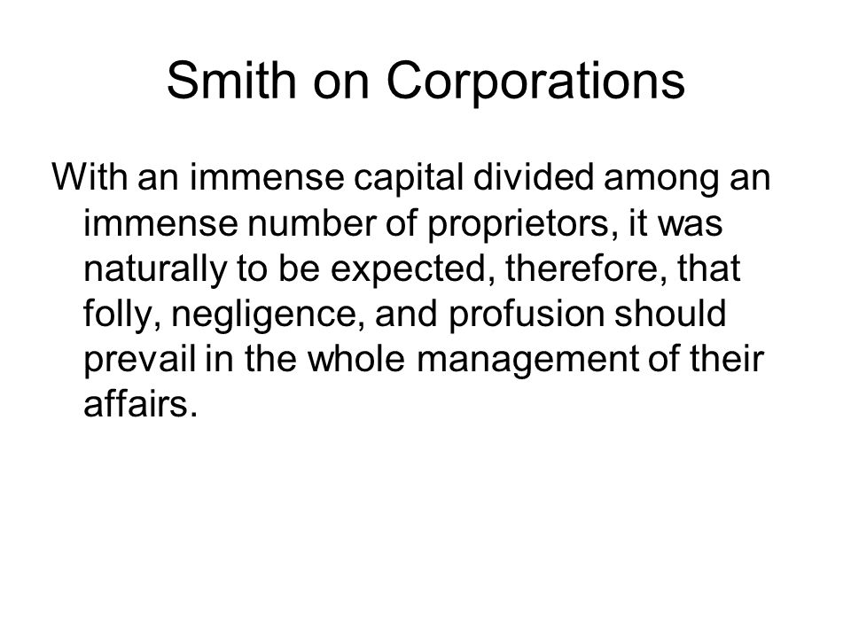 Smith on Corporations With an immense capital divided among an immense number of proprietors, it was naturally to be expected, therefore, that folly, negligence, and profusion should prevail in the whole management of their affairs.