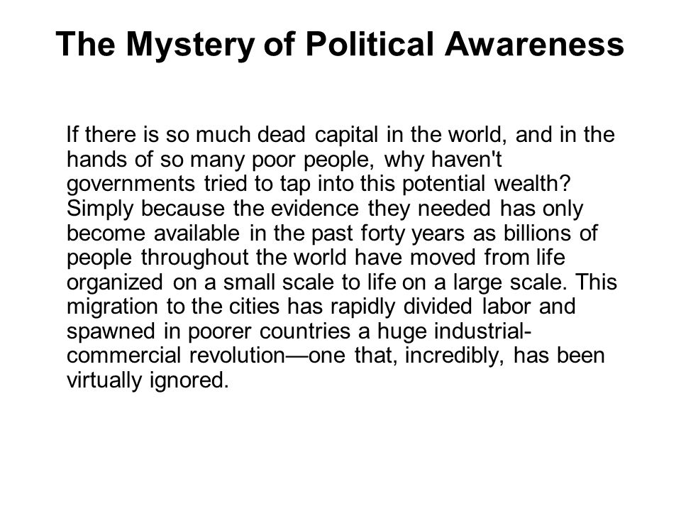The Mystery of Political Awareness If there is so much dead capital in the world, and in the hands of so many poor people, why haven t governments tried to tap into this potential wealth.