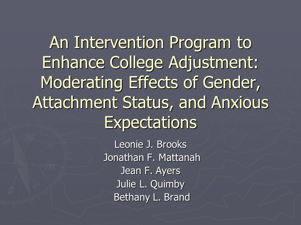 An Intervention Program to Enhance College Adjustment: Moderating Effects of Gender, Attachment Status, and Anxious Expectations Leonie J. Brooks Jona