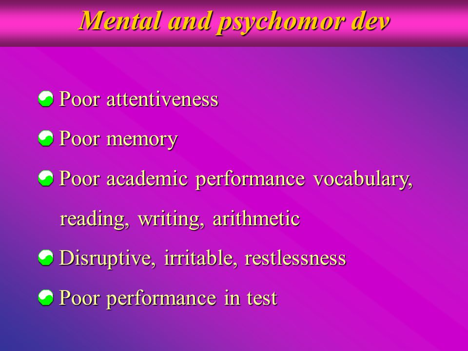 Mental and psychomor dev Poor attentiveness Poor attentiveness Poor memory Poor memory Poor academic performance vocabulary, Poor academic performance vocabulary, reading, writing, arithmetic reading, writing, arithmetic Disruptive, irritable, restlessness Disruptive, irritable, restlessness Poor performance in test Poor performance in test
