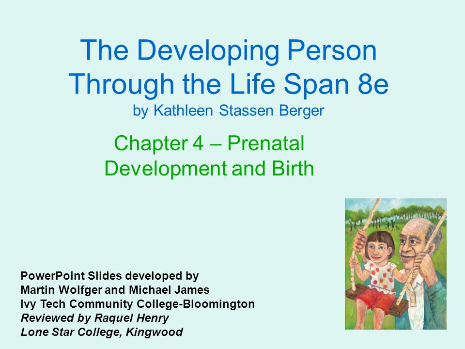 The Developing Person Through the Life Span 8e by Kathleen Stassen Berger Chapter 4 – Prenatal Development and Birth PowerPoint Slides developed by Ma