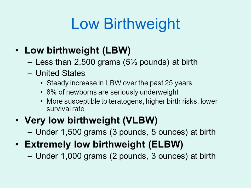Low Birthweight Low birthweight (LBW) –Less than 2,500 grams (5½ pounds) at birth –United States Steady increase in LBW over the past 25 years 8% of n