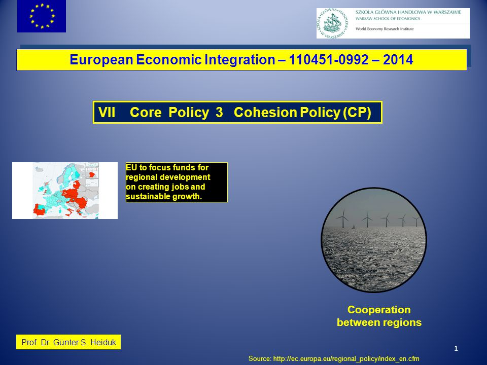 1 European Economic Integration – 110451-0992 – 2014 Prof. Dr. Günter S. Heiduk VII Core Policy 3 Cohesion Policy (CP) EU to focus funds for regional