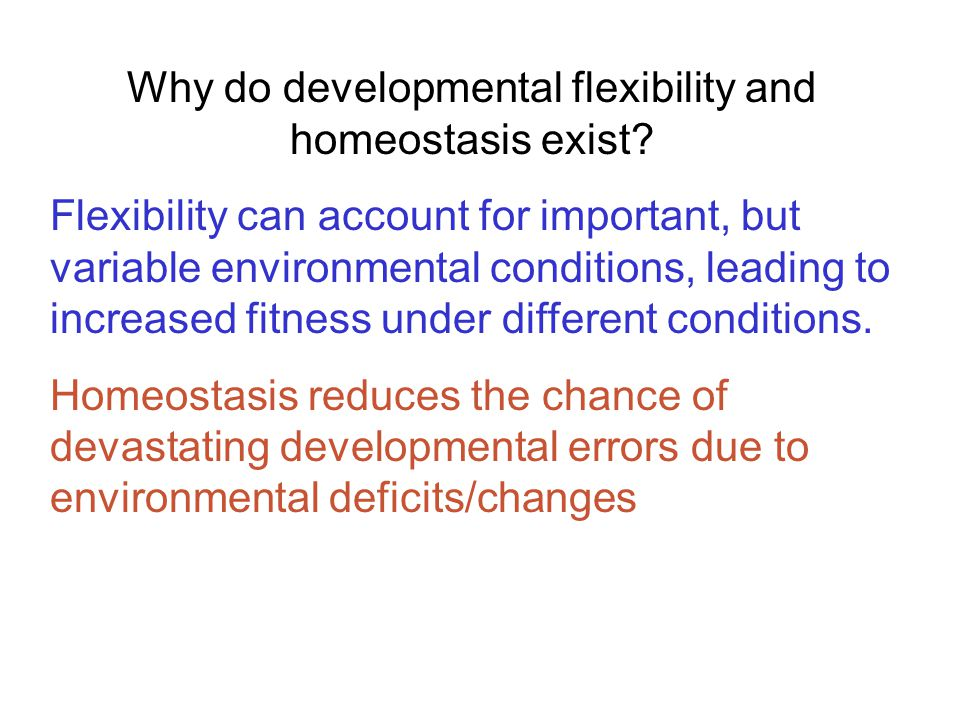Why do developmental flexibility and homeostasis exist? Flexibility can account for important, but variable environmental conditions, leading to incre