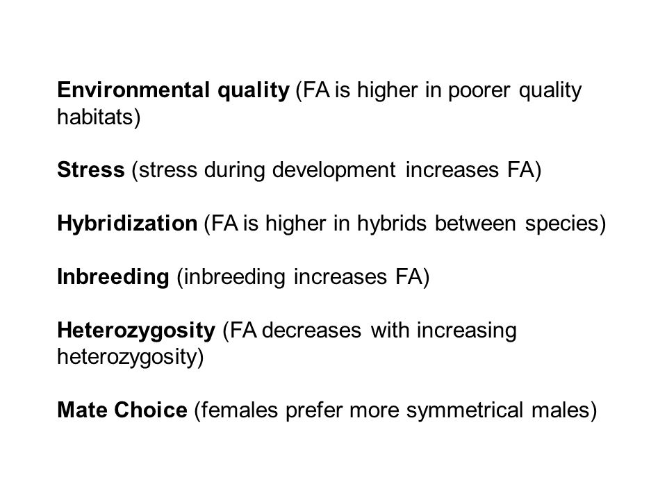 Environmental quality (FA is higher in poorer quality habitats) Stress (stress during development increases FA) Hybridization (FA is higher in hybrids between species) Inbreeding (inbreeding increases FA) Heterozygosity (FA decreases with increasing heterozygosity) Mate Choice (females prefer more symmetrical males)