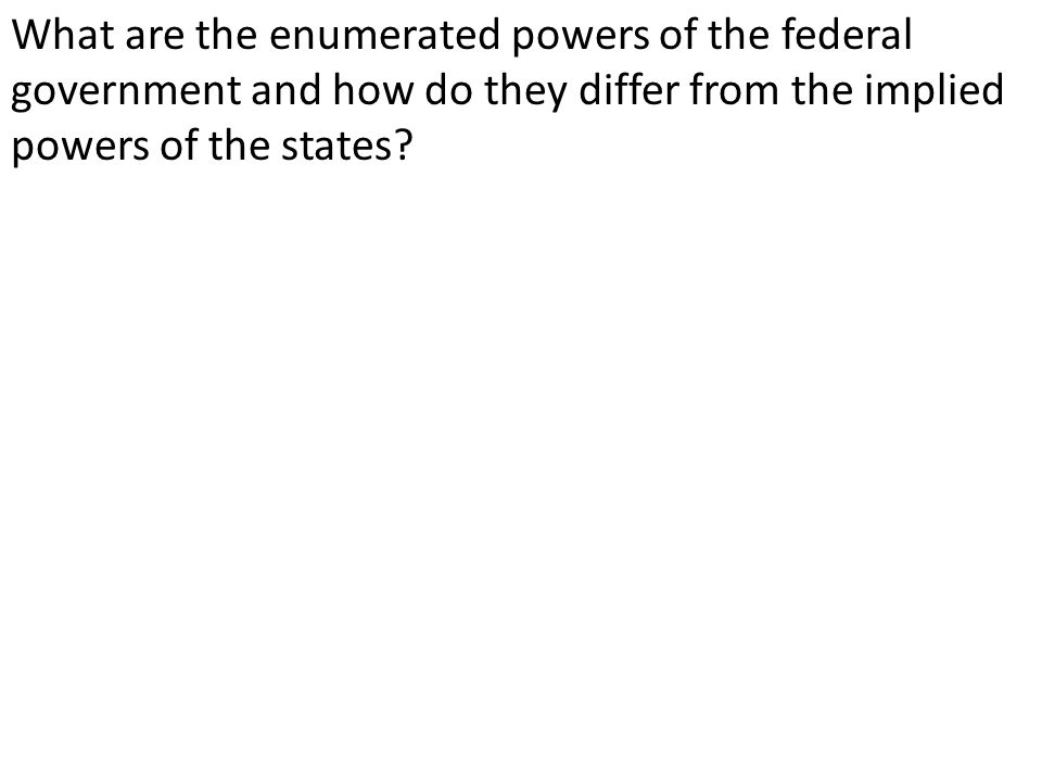 What are the enumerated powers of the federal government and how do they differ from the implied powers of the states?