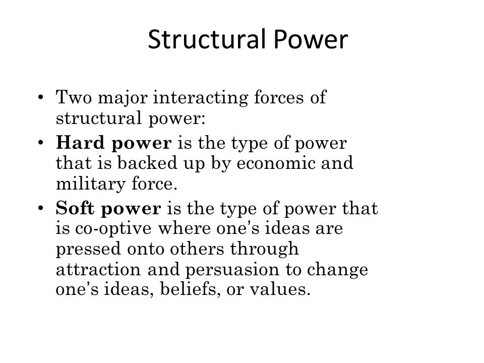 Structural Power Two major interacting forces of structural power: Hard power is the type of power that is backed up by economic and military force.
