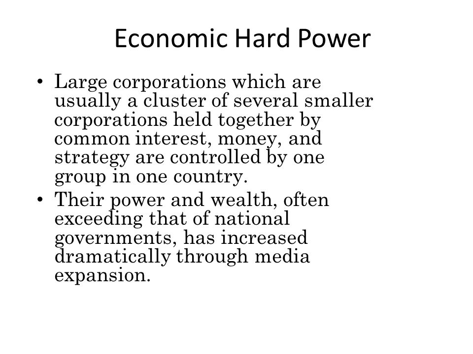 Economic Hard Power Large corporations which are usually a cluster of several smaller corporations held together by common interest, money, and strategy are controlled by one group in one country.