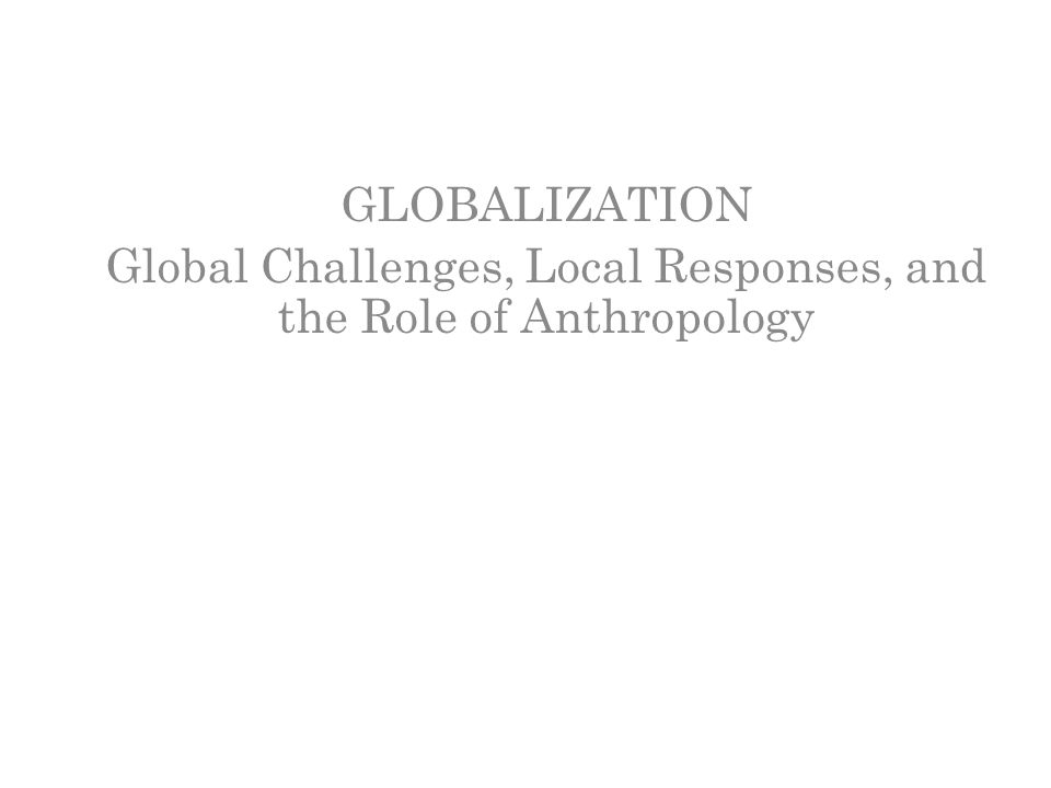 GLOBALIZATION Global Challenges, Local Responses, and the Role of Anthropology