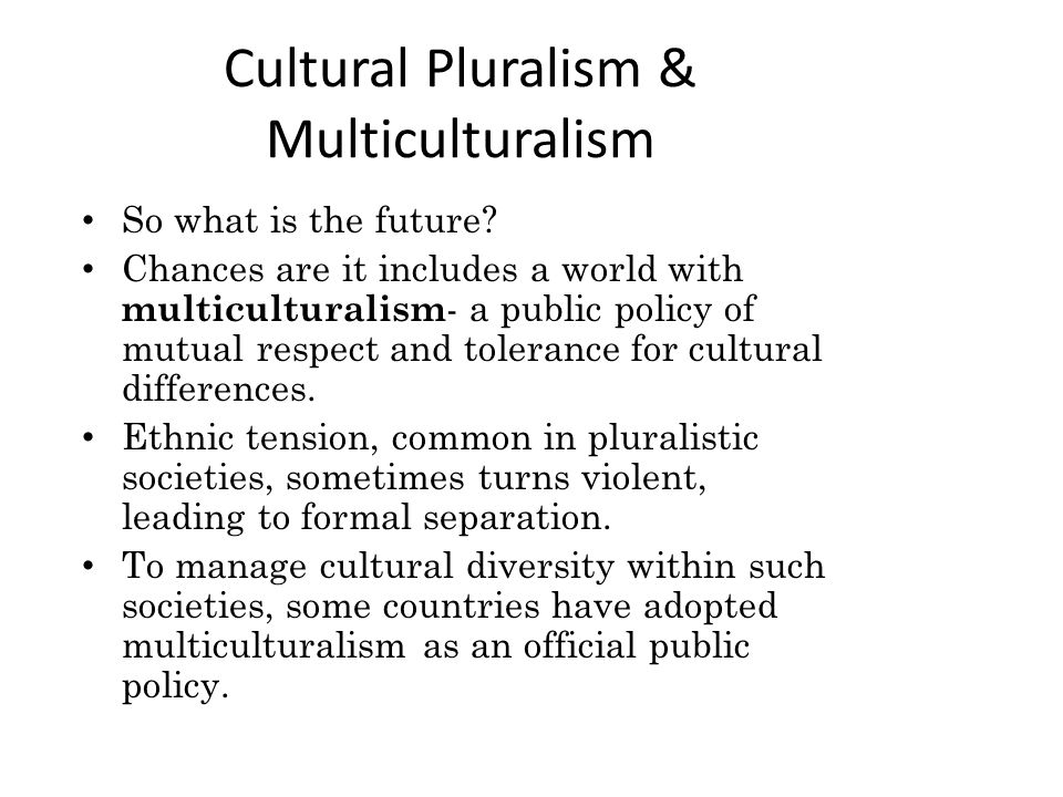 Cultural Pluralism & Multiculturalism So what is the future.