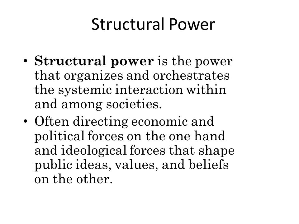 Structural Power Structural power is the power that organizes and orchestrates the systemic interaction within and among societies.