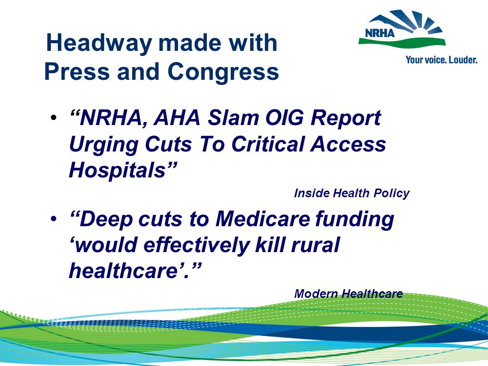 Headway made with Press and Congress NRHA, AHA Slam OIG Report Urging Cuts To Critical Access Hospitals Inside Health Policy Deep cuts to Medicare funding 'would effectively kill rural healthcare'. Modern Healthcare