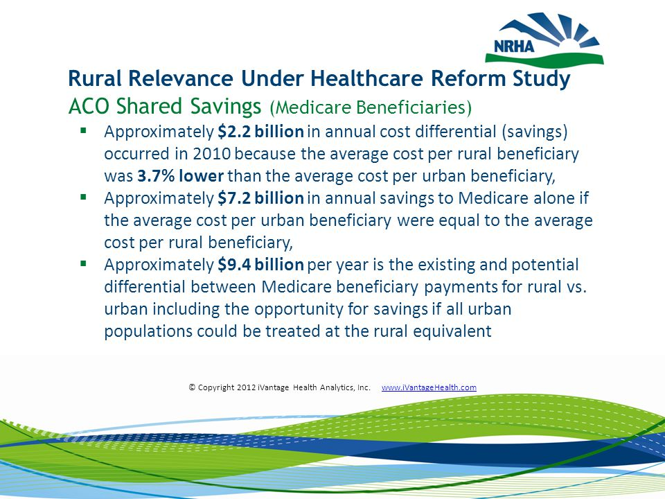 ACO Shared Savings (Medicare Beneficiaries)  Approximately $2.2 billion in annual cost differential (savings) occurred in 2010 because the average cost per rural beneficiary was 3.7% lower than the average cost per urban beneficiary,  Approximately $7.2 billion in annual savings to Medicare alone if the average cost per urban beneficiary were equal to the average cost per rural beneficiary,  Approximately $9.4 billion per year is the existing and potential differential between Medicare beneficiary payments for rural vs.