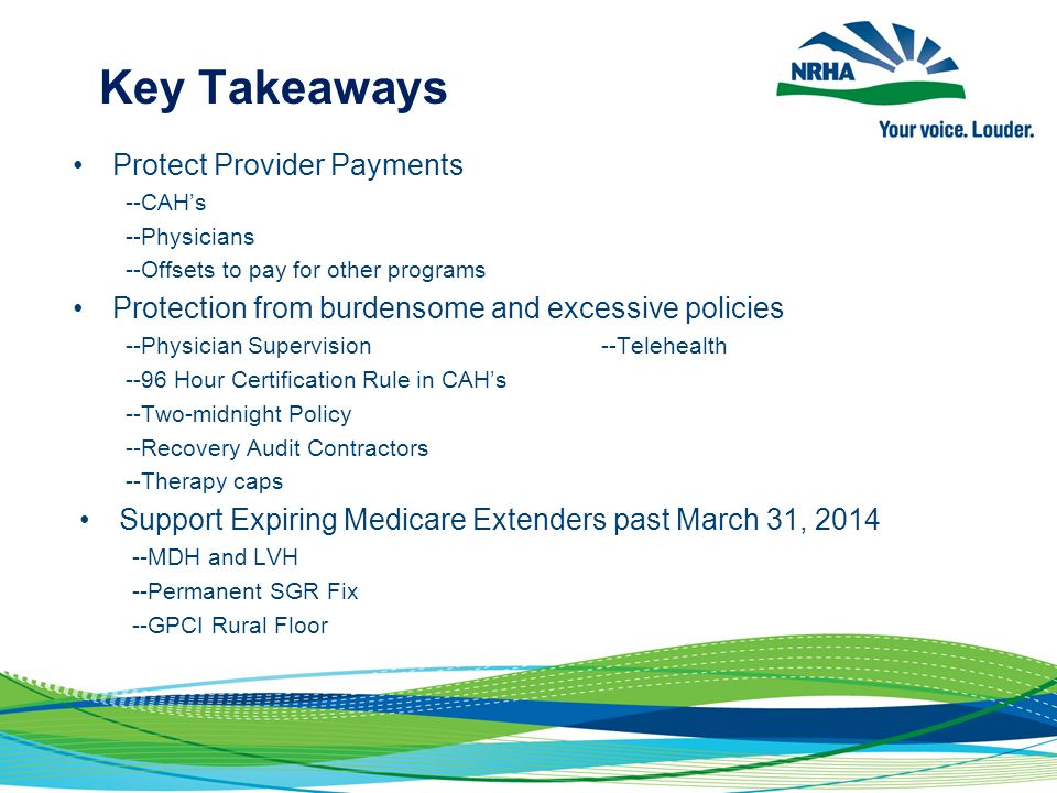 Key Takeaways Protect Provider Payments --CAH's --Physicians --Offsets to pay for other programs Protection from burdensome and excessive policies --Physician Supervision--Telehealth --96 Hour Certification Rule in CAH's --Two-midnight Policy --Recovery Audit Contractors --Therapy caps Support Expiring Medicare Extenders past March 31, 2014 --MDH and LVH --Permanent SGR Fix --GPCI Rural Floor