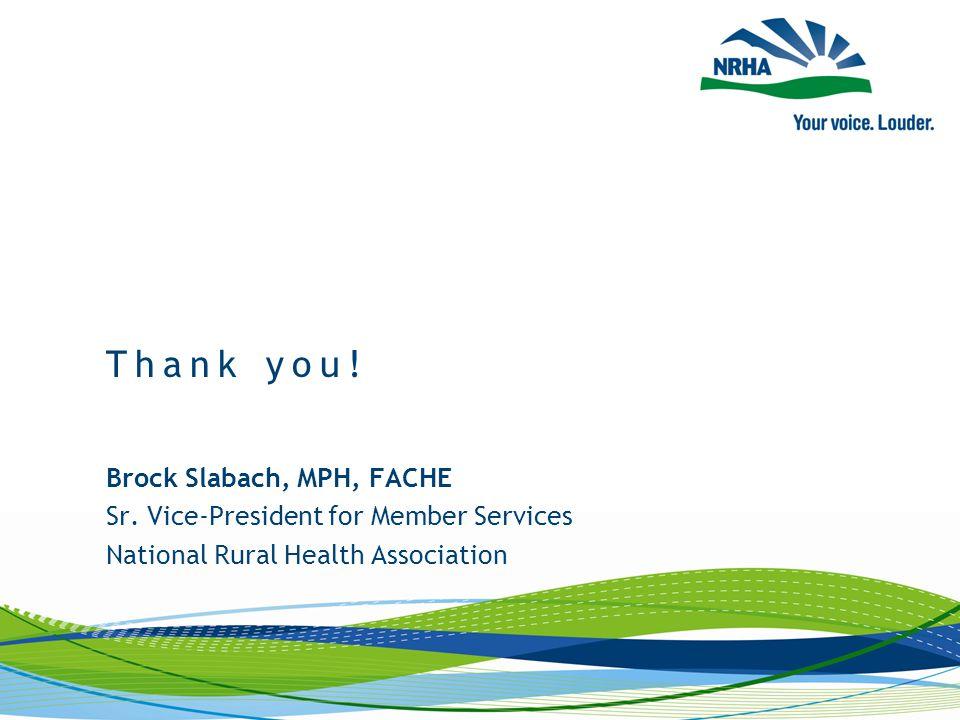 Brock Slabach, MPH, FACHE Sr. Vice-President for Member Services National Rural Health Association Thank you!