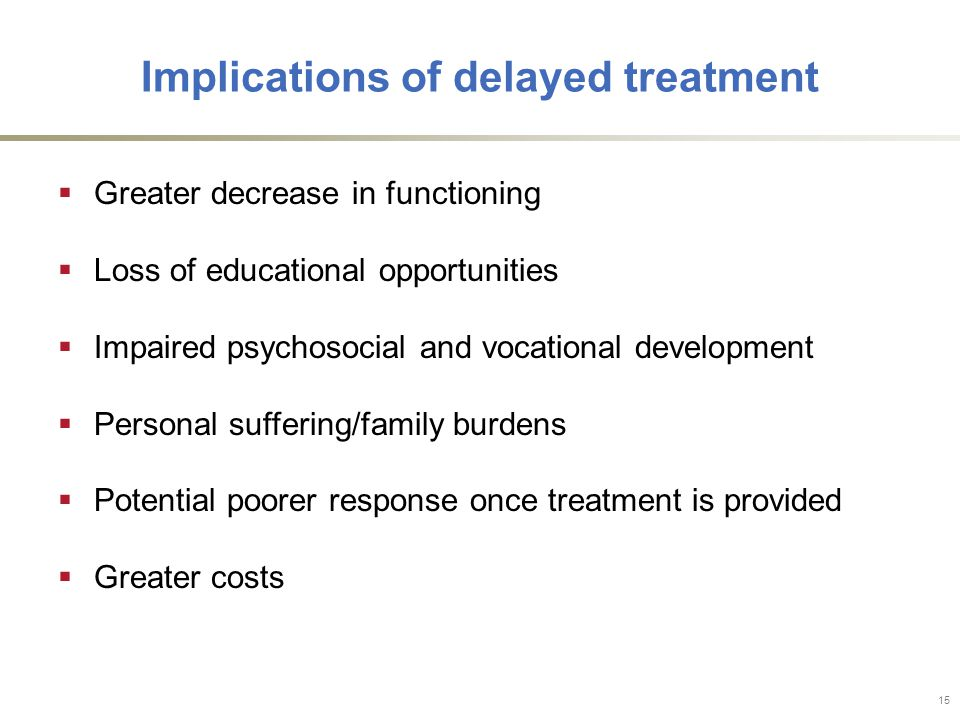 Implications of delayed treatment  Greater decrease in functioning  Loss of educational opportunities  Impaired psychosocial and vocational development  Personal suffering/family burdens  Potential poorer response once treatment is provided  Greater costs 15