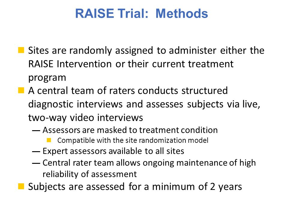 RAISE Trial: Methods Sites are randomly assigned to administer either the RAISE Intervention or their current treatment program A central team of raters conducts structured diagnostic interviews and assesses subjects via live, two-way video interviews ― Assessors are masked to treatment condition Compatible with the site randomization model ― Expert assessors available to all sites ― Central rater team allows ongoing maintenance of high reliability of assessment Subjects are assessed for a minimum of 2 years