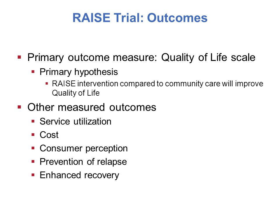RAISE Trial: Outcomes  Primary outcome measure: Quality of Life scale  Primary hypothesis  RAISE intervention compared to community care will improve Quality of Life  Other measured outcomes  Service utilization  Cost  Consumer perception  Prevention of relapse  Enhanced recovery