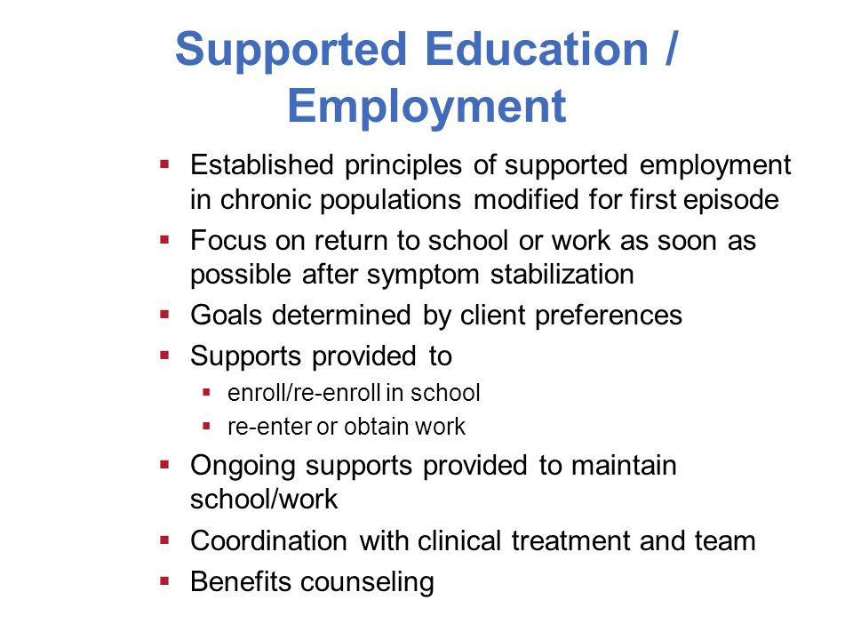Supported Education / Employment  Established principles of supported employment in chronic populations modified for first episode  Focus on return to school or work as soon as possible after symptom stabilization  Goals determined by client preferences  Supports provided to  enroll/re-enroll in school  re-enter or obtain work  Ongoing supports provided to maintain school/work  Coordination with clinical treatment and team  Benefits counseling
