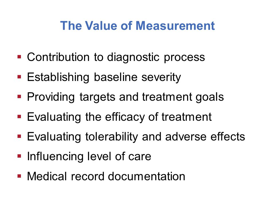 The Value of Measurement  Contribution to diagnostic process  Establishing baseline severity  Providing targets and treatment goals  Evaluating the efficacy of treatment  Evaluating tolerability and adverse effects  Influencing level of care  Medical record documentation