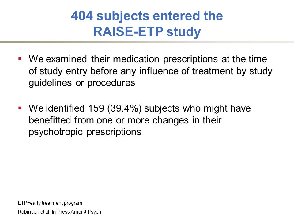 404 subjects entered the RAISE-ETP study  We examined their medication prescriptions at the time of study entry before any influence of treatment by study guidelines or procedures  We identified 159 (39.4%) subjects who might have benefitted from one or more changes in their psychotropic prescriptions Robinson et al.