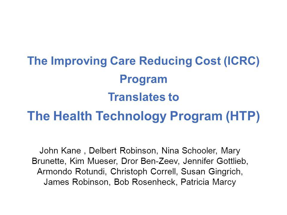 The Improving Care Reducing Cost (ICRC) Program Translates to The Health Technology Program (HTP) John Kane, Delbert Robinson, Nina Schooler, Mary Brunette, Kim Mueser, Dror Ben-Zeev, Jennifer Gottlieb, Armondo Rotundi, Christoph Correll, Susan Gingrich, James Robinson, Bob Rosenheck, Patricia Marcy