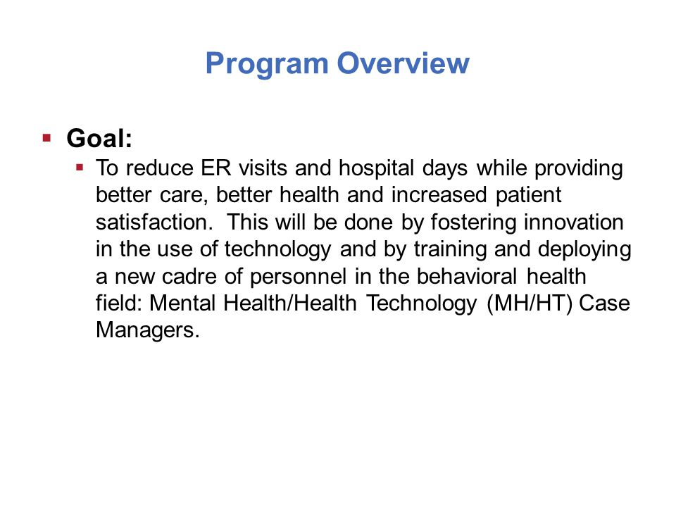 Program Overview  Goal:  To reduce ER visits and hospital days while providing better care, better health and increased patient satisfaction.