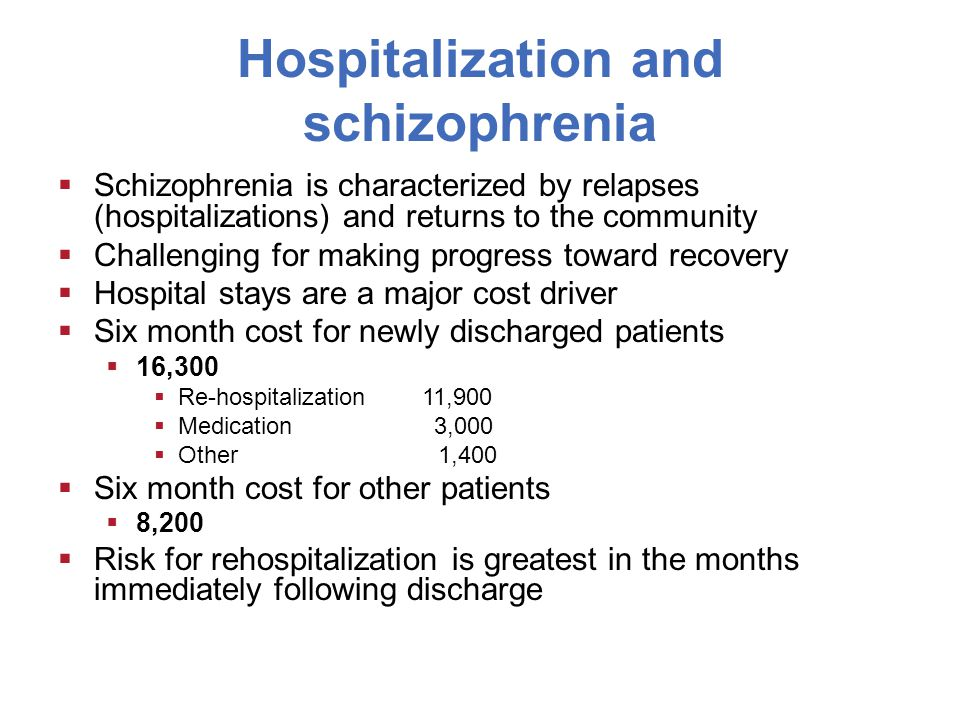 Hospitalization and schizophrenia  Schizophrenia is characterized by relapses (hospitalizations) and returns to the community  Challenging for making progress toward recovery  Hospital stays are a major cost driver  Six month cost for newly discharged patients  16,300  Re-hospitalization 11,900  Medication 3,000  Other 1,400  Six month cost for other patients  8,200  Risk for rehospitalization is greatest in the months immediately following discharge