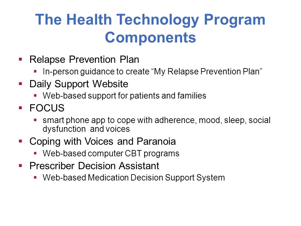 The Health Technology Program Components  Relapse Prevention Plan  In-person guidance to create My Relapse Prevention Plan  Daily Support Website  Web-based support for patients and families  FOCUS  smart phone app to cope with adherence, mood, sleep, social dysfunction and voices  Coping with Voices and Paranoia  Web-based computer CBT programs  Prescriber Decision Assistant  Web-based Medication Decision Support System