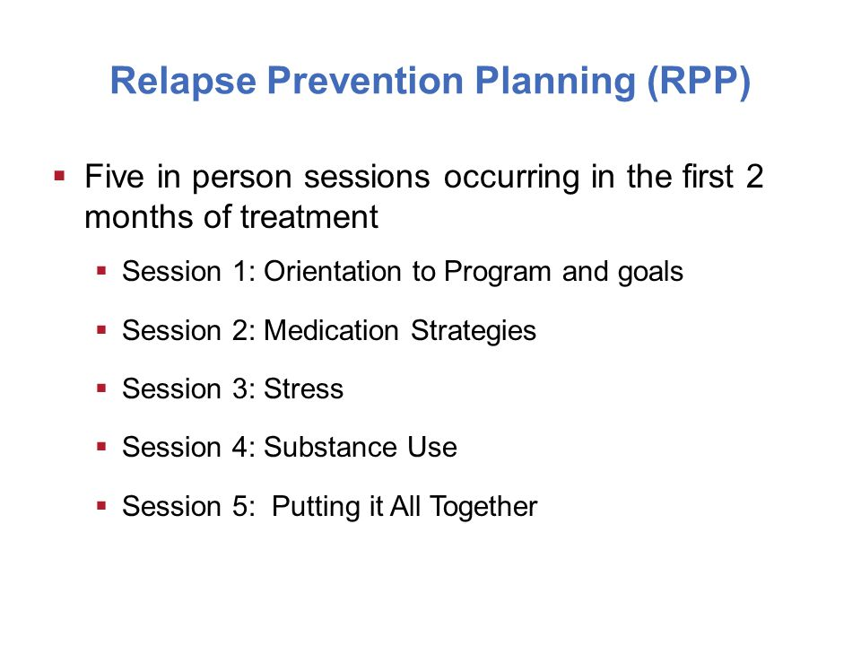 Relapse Prevention Planning (RPP)  Five in person sessions occurring in the first 2 months of treatment  Session 1: Orientation to Program and goals  Session 2: Medication Strategies  Session 3: Stress  Session 4: Substance Use  Session 5: Putting it All Together