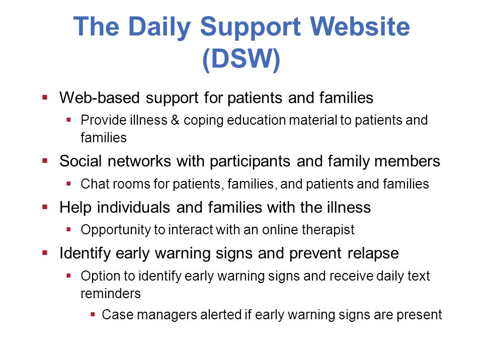 The Daily Support Website (DSW)  Web-based support for patients and families  Provide illness & coping education material to patients and families  Social networks with participants and family members  Chat rooms for patients, families, and patients and families  Help individuals and families with the illness  Opportunity to interact with an online therapist  Identify early warning signs and prevent relapse  Option to identify early warning signs and receive daily text reminders  Case managers alerted if early warning signs are present